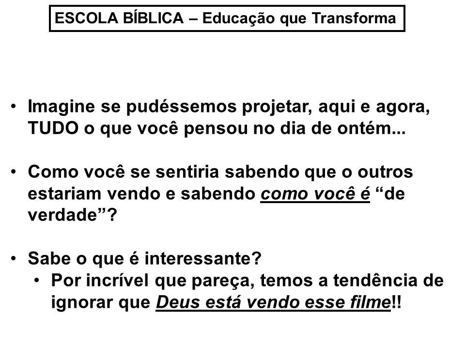 ESCOLA BÍBLICA – Educação que Transforma Precisamos aprender com Davi Sl 139:1 a 4 / 23 e 24 Senhor tu me sondas e me conheces.