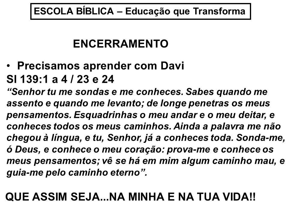 ESCOLA BÍBLICA – Educação que Transforma Precisamos aprender com Davi Sl 139:1 a 4 / 23 e 24 Senhor tu me sondas e me conheces. Sabes quando me assent