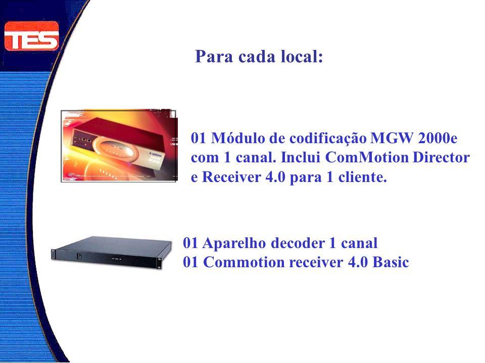 Para cada local: 01 Módulo de codificação MGW 2000e com 1 canal. Inclui ComMotion Director e Receiver 4.0 para 1 cliente. 01 Aparelho decoder 1 canal