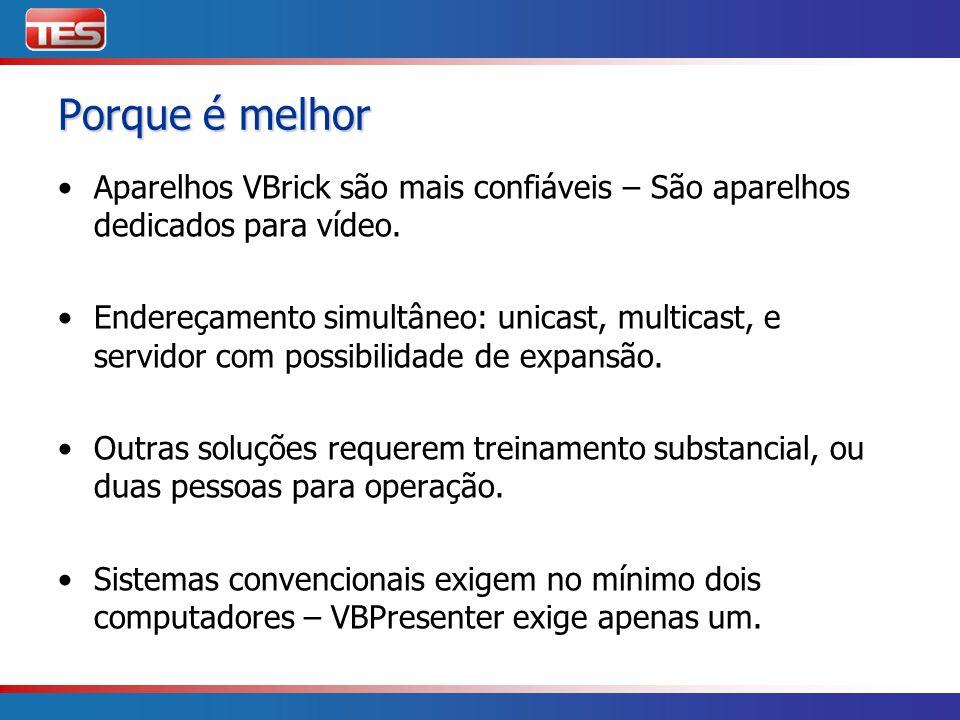 Porque é melhor Aparelhos VBrick são mais confiáveis – São aparelhos dedicados para vídeo. Endereçamento simultâneo: unicast, multicast, e servidor co