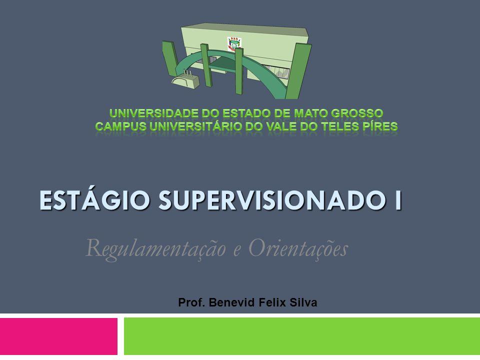ESTÁGIO SUPERVISIONADO I Regulamentação e Orientações Prof. Benevid Felix Silva