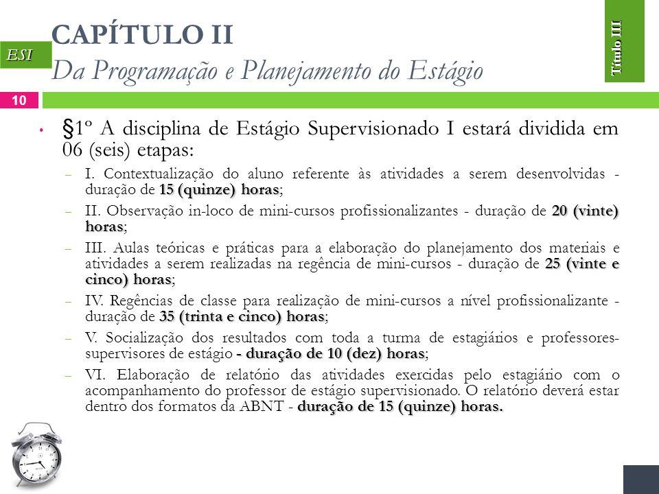 CAPÍTULO II Da Programação e Planejamento do Estágio 10 §1º A disciplina de Estágio Supervisionado I estará dividida em 06 (seis) etapas: 15 (quinze) horas – I.