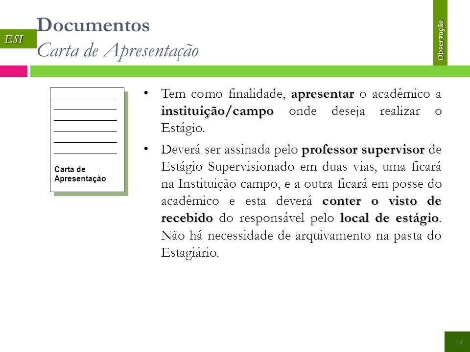 Documentos Carta de Apresentação ESI 14 Carta de Apresentação apresentar instituição/campo Tem como finalidade, apresentar o acadêmico a instituição/campo onde deseja realizar o Estágio.