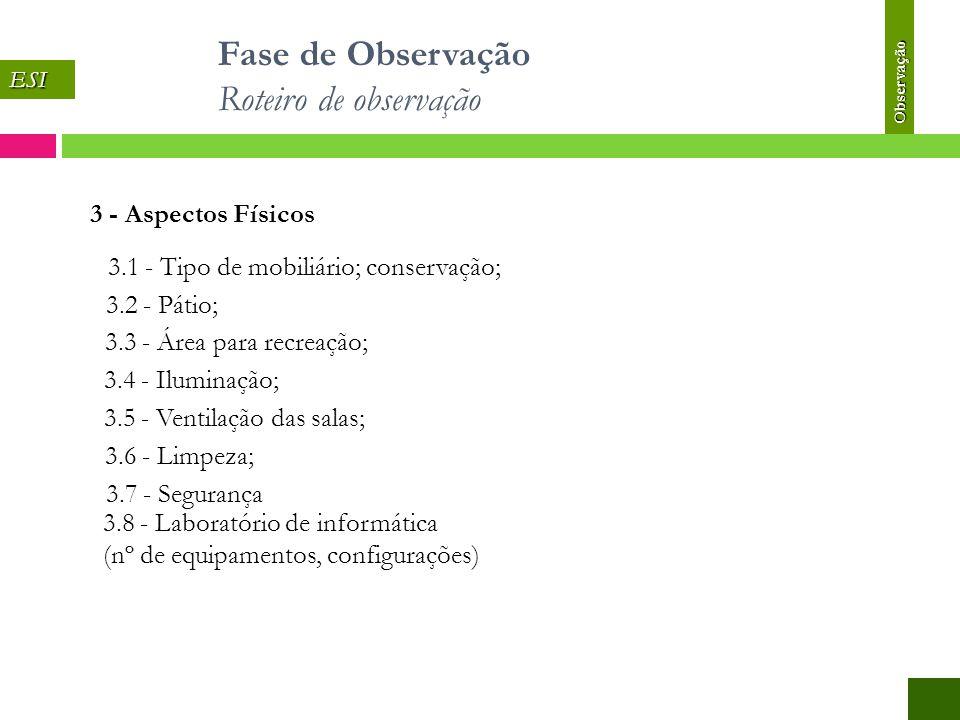 3 - Aspectos Físicos 3.1 - Tipo de mobiliário; conservação; 3.2 - Pátio; 3.3 - Área para recreação; 3.4 - Iluminação; 3.5 - Ventilação das salas; 3.6 - Limpeza; 3.7 - Segurança 3.8 - Laboratório de informática (nº de equipamentos, configurações) ESI Observação Fase de Observação Roteiro de observação