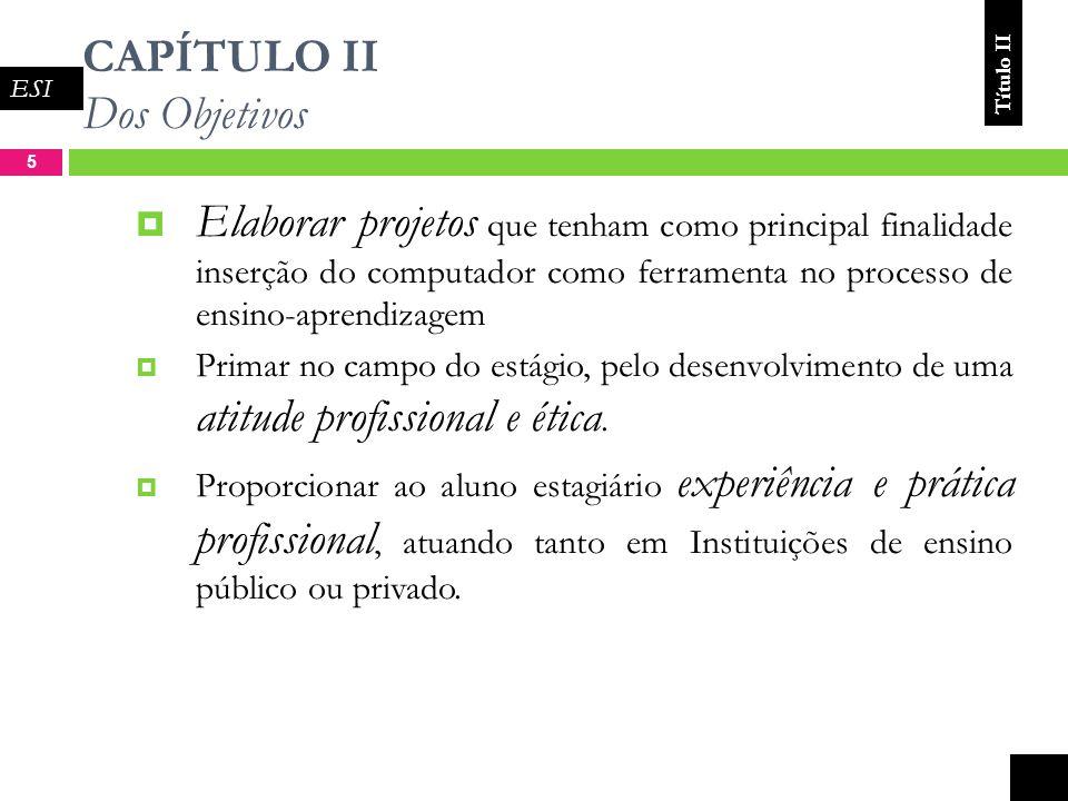 CAPÍTULO II Dos Objetivos 5 Elaborar projetos que tenham como principal finalidade inserção do computador como ferramenta no processo de ensino-aprendizagem Primar no campo do estágio, pelo desenvolvimento de uma atitude profissional e ética.