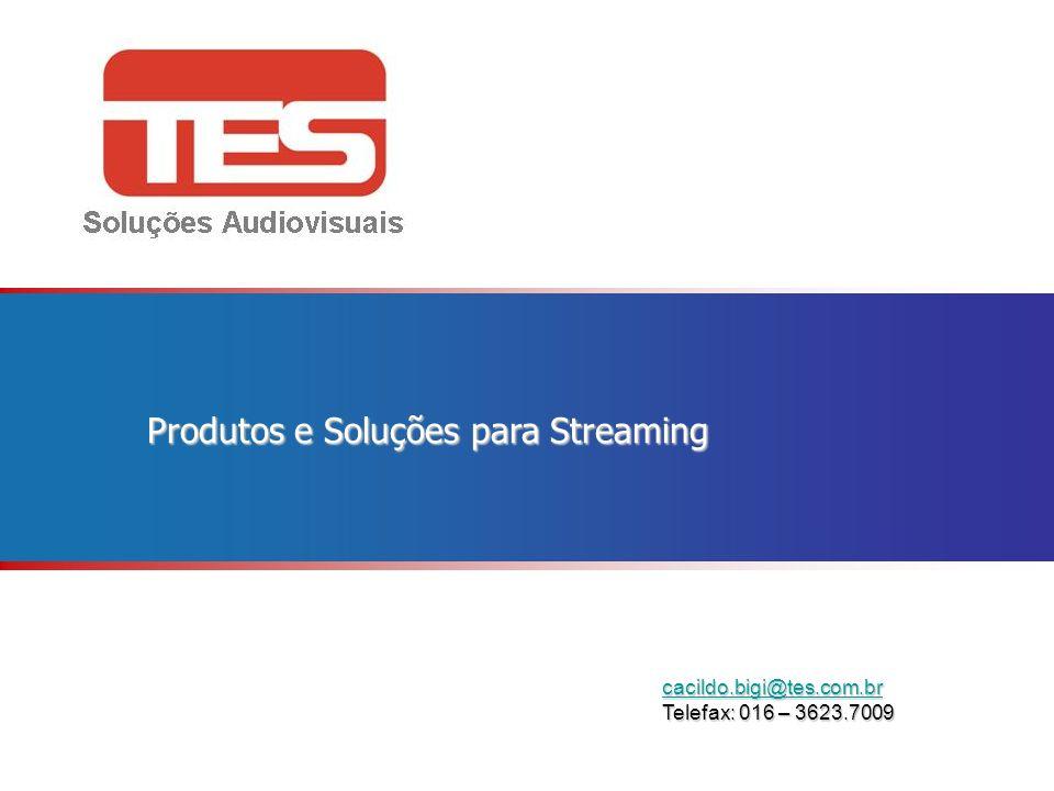 cacildo.bigi@tes.com.br Telefax: 016 – 3623.7009 Produtos e Soluções para Streaming