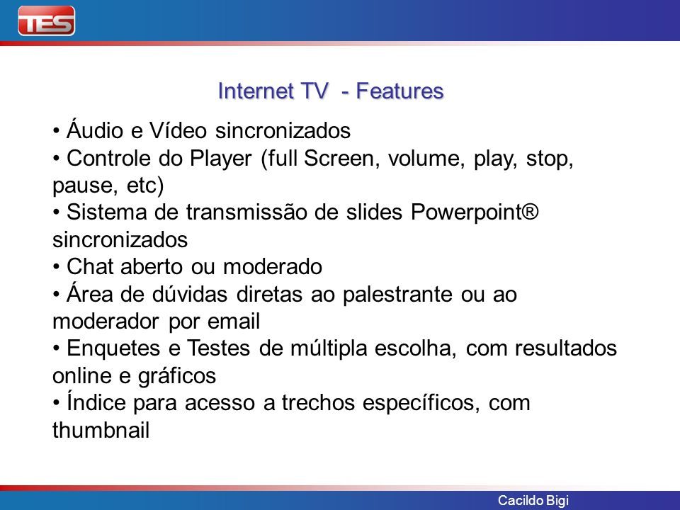 Cacildo Bigi Áudio e Vídeo sincronizados Controle do Player (full Screen, volume, play, stop, pause, etc) Sistema de transmissão de slides Powerpoint®