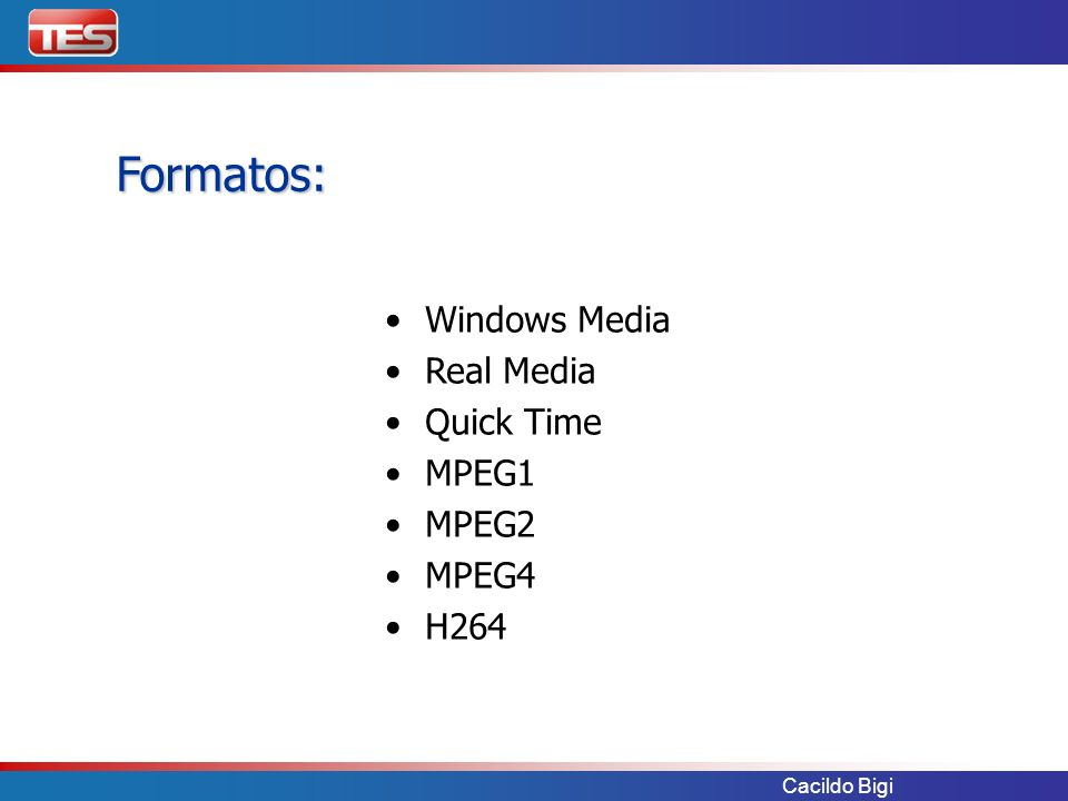 Cacildo Bigi Formatos: Windows Media Real Media Quick Time MPEG1 MPEG2 MPEG4 H264