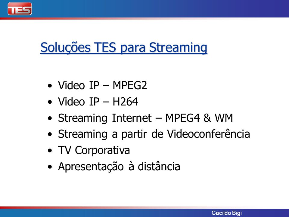 Cacildo Bigi Video IP – MPEG2 Video IP – H264 Streaming Internet – MPEG4 & WM Streaming a partir de Videoconferência TV Corporativa Apresentação à dis