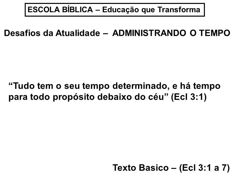 ESCOLA BÍBLICA – Educação que Transforma Desafios da Atualidade – ADMINISTRANDO O TEMPO Texto Basico – (Ecl 3:1 a 7) Tudo tem o seu tempo determinado, e há tempo para todo propósito debaixo do céu (Ecl 3:1)