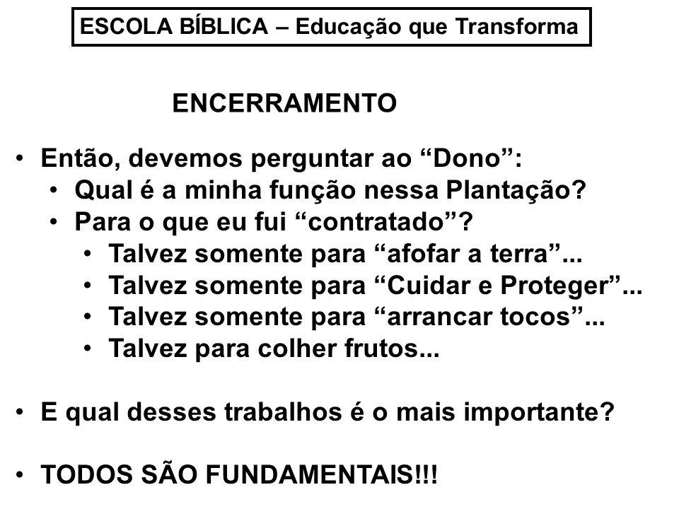 ESCOLA BÍBLICA – Educação que Transforma Então, devemos perguntar ao Dono: Qual é a minha função nessa Plantação.