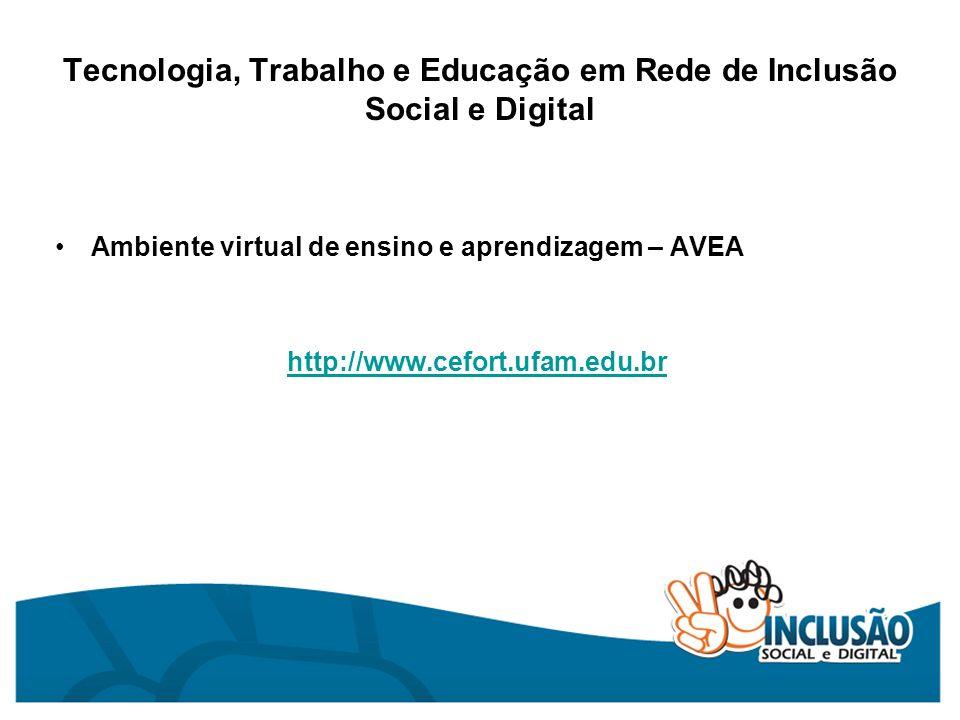 Tecnologia, Trabalho e Educação em Rede de Inclusão Social e Digital Ambiente virtual de ensino e aprendizagem – AVEA http://www.cefort.ufam.edu.br