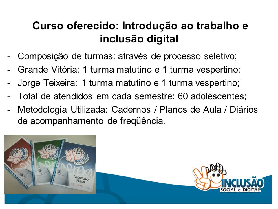 Curso oferecido: Introdução ao trabalho e inclusão digital -Composição de turmas: através de processo seletivo; -Grande Vitória: 1 turma matutino e 1
