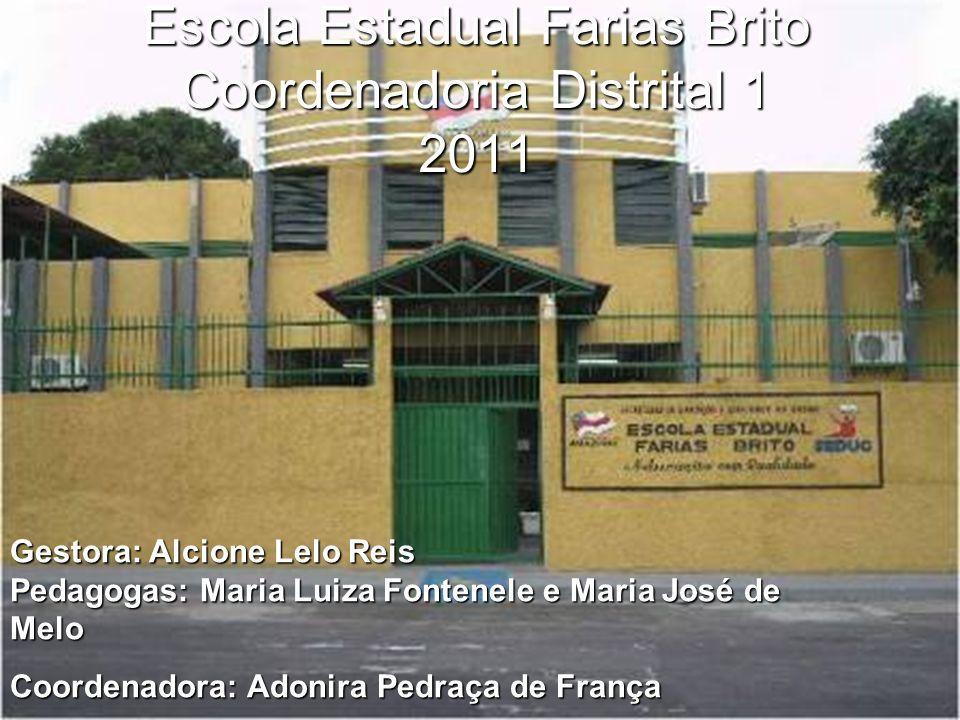 Escola Estadual Farias Brito Coordenadoria Distrital 1 2011 Gestora: Alcione Lelo Reis Pedagogas: Maria Luiza Fontenele e Maria José de Melo Coordenad