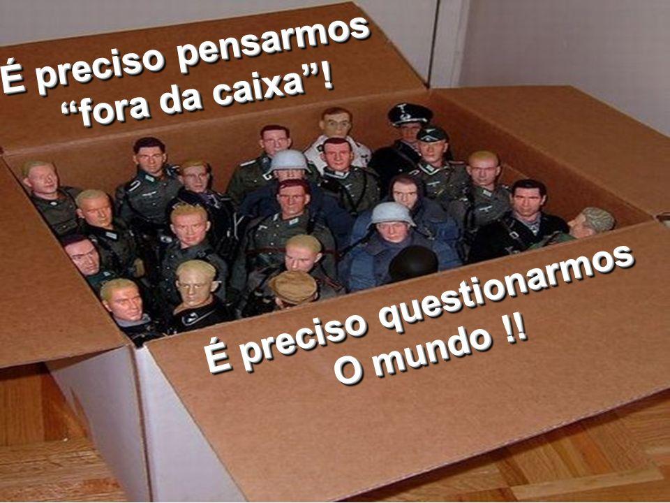 É preciso pensarmos fora da caixa! fora da caixa! É preciso pensarmos fora da caixa! fora da caixa! É preciso questionarmos O mundo !! É preciso quest