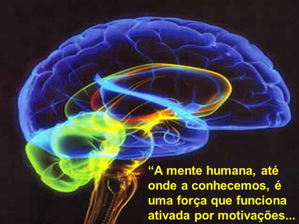 A mente humana, até onde a conhecemos, é uma força que funciona ativada por motivações...