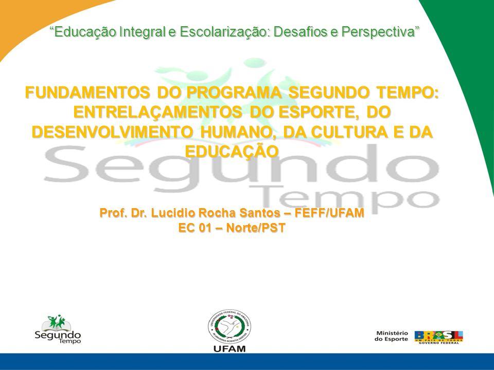 FUNDAMENTOS DO PROGRAMA SEGUNDO TEMPO: ENTRELAÇAMENTOS DO ESPORTE, DO DESENVOLVIMENTO HUMANO, DA CULTURA E DA EDUCAÇÃO Prof. Dr. Lucidio Rocha Santos