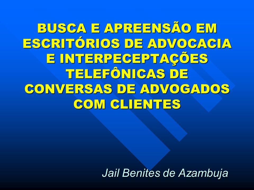 BUSCA E APREENSÃO EM ESCRITÓRIOS DE ADVOCACIA E INTERPECEPTAÇÕES TELEFÔNICAS DE CONVERSAS DE ADVOGADOS COM CLIENTES Jail Benites de Azambuja