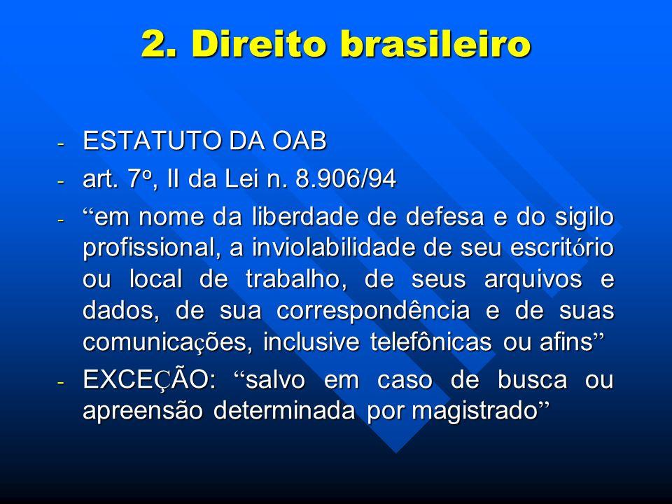 2. Direito brasileiro - ESTATUTO DA OAB - art. 7 o, II da Lei n. 8.906/94 - em nome da liberdade de defesa e do sigilo profissional, a inviolabilidade