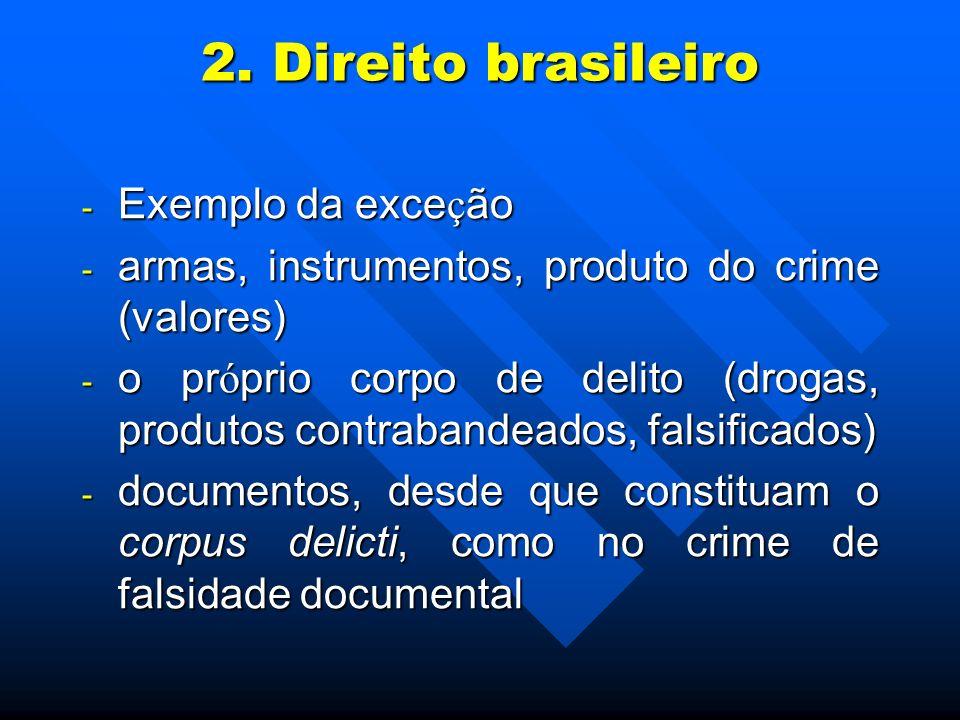 2. Direito brasileiro - Exemplo da exce ç ão - armas, instrumentos, produto do crime (valores) - o pr ó prio corpo de delito (drogas, produtos contrab