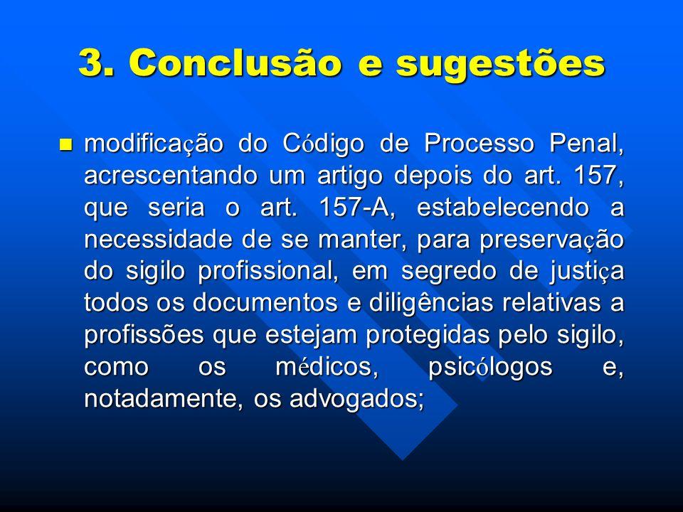 3. Conclusão e sugestões modifica ç ão do C ó digo de Processo Penal, acrescentando um artigo depois do art. 157, que seria o art. 157-A, estabelecend