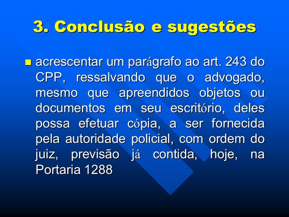3. Conclusão e sugestões acrescentar um par á grafo ao art. 243 do CPP, ressalvando que o advogado, mesmo que apreendidos objetos ou documentos em seu