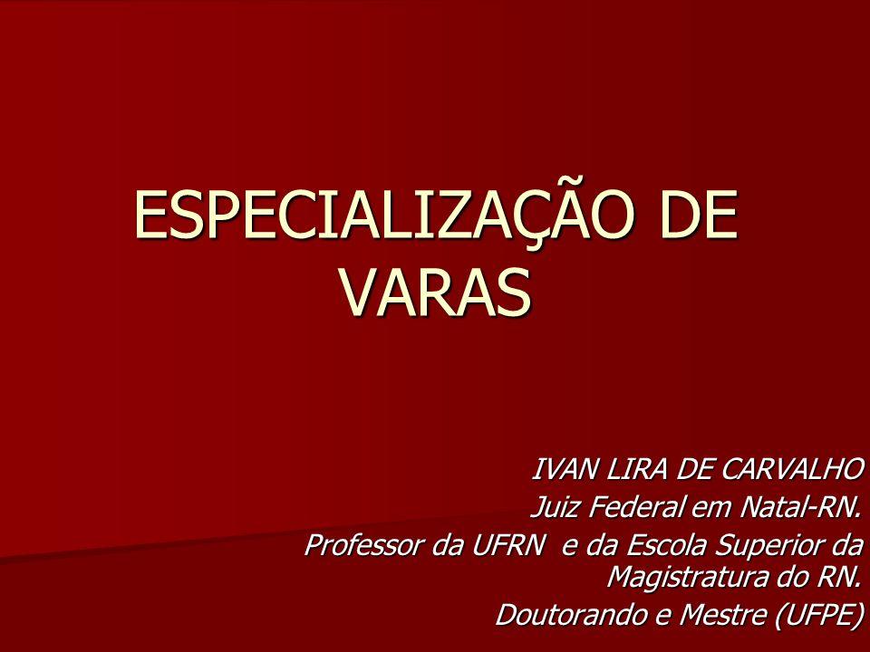 ESPECIALIZAÇÃO DE VARAS IVAN LIRA DE CARVALHO Juiz Federal em Natal-RN. Professor da UFRN e da Escola Superior da Magistratura do RN. Doutorando e Mes