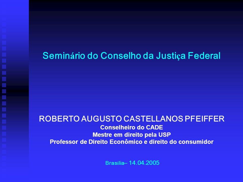 Semin á rio do Conselho da Justi ç a Federal ROBERTO AUGUSTO CASTELLANOS PFEIFFER Conselheiro do CADE Mestre em direito pela USP Professor de Direito
