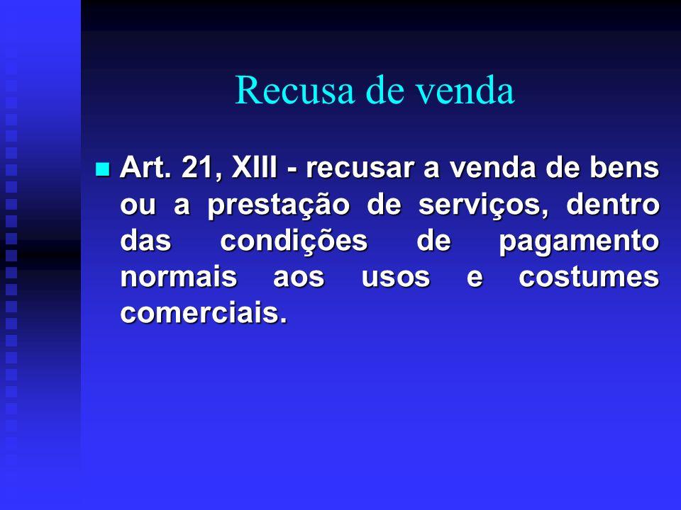 Recusa de venda Art. 21, XIII - recusar a venda de bens ou a prestação de serviços, dentro das condições de pagamento normais aos usos e costumes come