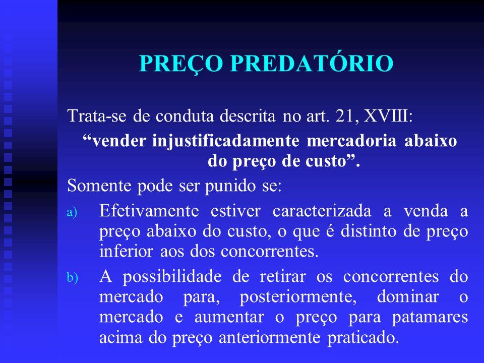 PREÇO PREDATÓRIO Trata-se de conduta descrita no art. 21, XVIII: vender injustificadamente mercadoria abaixo do preço de custo. Somente pode ser punid