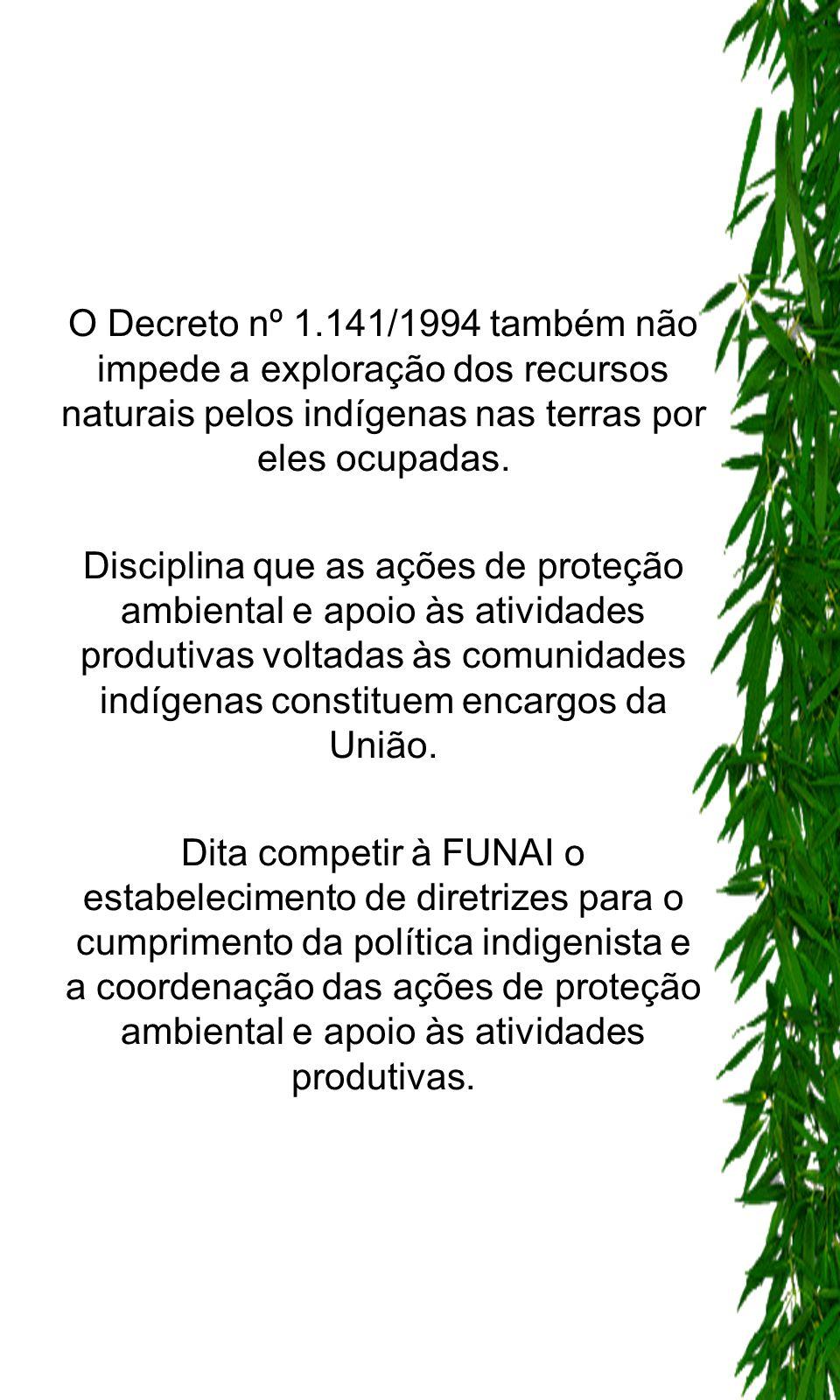 O Decreto nº 1.141/1994 também não impede a exploração dos recursos naturais pelos indígenas nas terras por eles ocupadas. Disciplina que as ações de