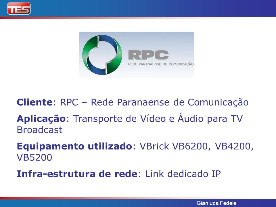 Gianluca Fedele Cliente: RPC – Rede Paranaense de Comunicação Aplicação: Transporte de Vídeo e Áudio para TV Broadcast Equipamento utilizado: VBrick V