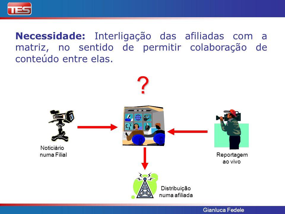 Gianluca Fedele Necessidade: Interligação das afiliadas com a matriz, no sentido de permitir colaboração de conteúdo entre elas. ? Noticiário numa Fil