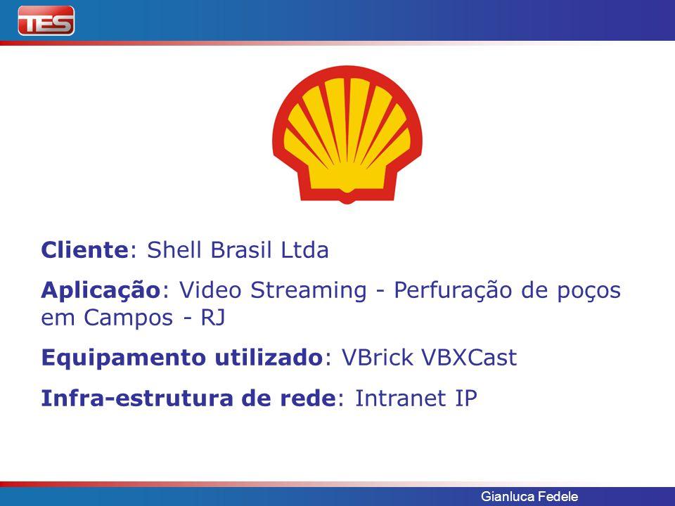 Gianluca Fedele Cliente: Shell Brasil Ltda Aplicação: Video Streaming - Perfuração de poços em Campos - RJ Equipamento utilizado: VBrick VBXCast Infra