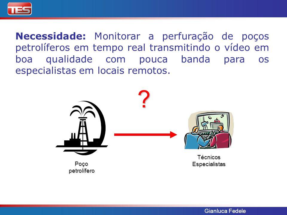 Gianluca Fedele Necessidade: Monitorar a perfuração de poços petrolíferos em tempo real transmitindo o vídeo em boa qualidade com pouca banda para os especialistas em locais remotos.