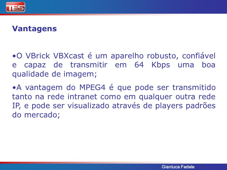 Gianluca Fedele Vantagens O VBrick VBXcast é um aparelho robusto, confiável e capaz de transmitir em 64 Kbps uma boa qualidade de imagem; A vantagem do MPEG4 é que pode ser transmitido tanto na rede intranet como em qualquer outra rede IP, e pode ser visualizado através de players padrões do mercado;