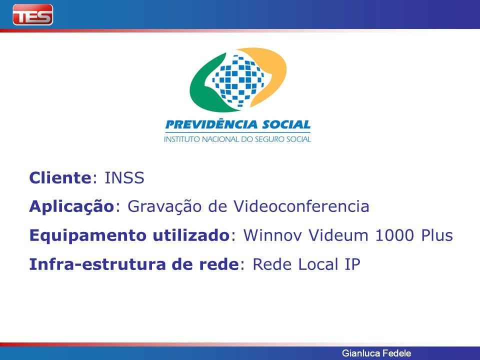 Gianluca Fedele Cliente: INSS Aplicação: Gravação de Videoconferencia Equipamento utilizado: Winnov Videum 1000 Plus Infra-estrutura de rede: Rede Loc