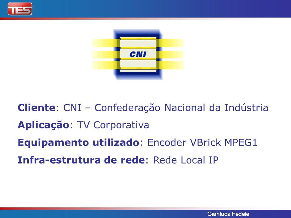 Gianluca Fedele Cliente: CNI – Confederação Nacional da Indústria Aplicação: TV Corporativa Equipamento utilizado: Encoder VBrick MPEG1 Infra-estrutura de rede: Rede Local IP