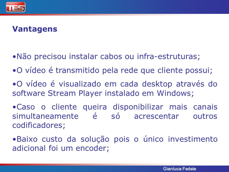 Gianluca Fedele Solução TES proposta: Utilizar o codificador de vídeo VBrick VBXcast para enviar o vídeo em MPEG4 numa banda de 64 Kb/s via satélite, para ser distribuída em varias localidades nos desktop dos especialistas.