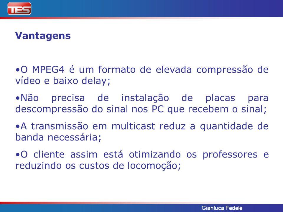 Gianluca Fedele Vantagens O MPEG4 é um formato de elevada compressão de vídeo e baixo delay; Não precisa de instalação de placas para descompressão do sinal nos PC que recebem o sinal; A transmissão em multicast reduz a quantidade de banda necessária; O cliente assim está otimizando os professores e reduzindo os custos de locomoção;