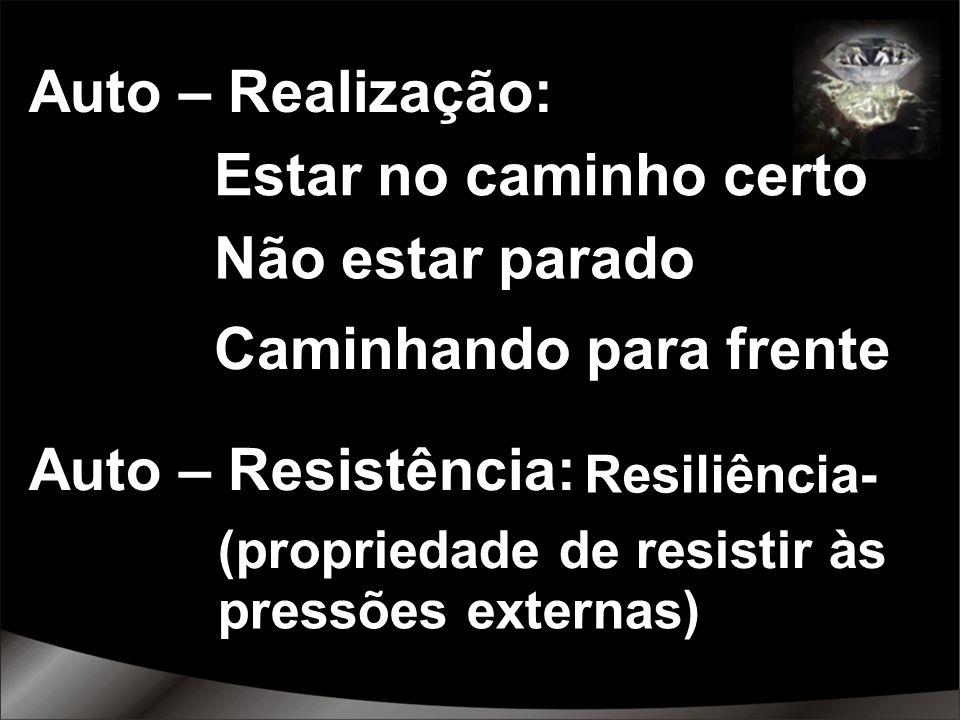 Auto – Realização: Estar no caminho certo Não estar parado Caminhando para frente Auto – Resistência: (propriedade de resistir às Resiliência- pressõe