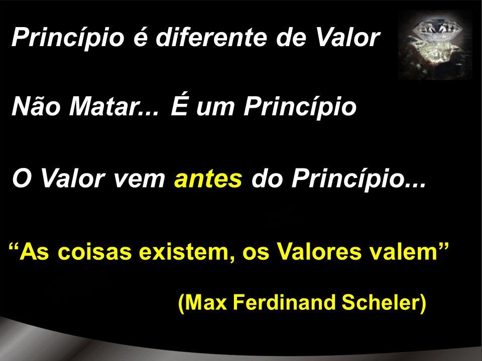 (Max Ferdinand Scheler) As coisas existem, os Valores valem Princípio é diferente de Valor Não Matar...É um Princípio O Valor vem antes do Princípio..