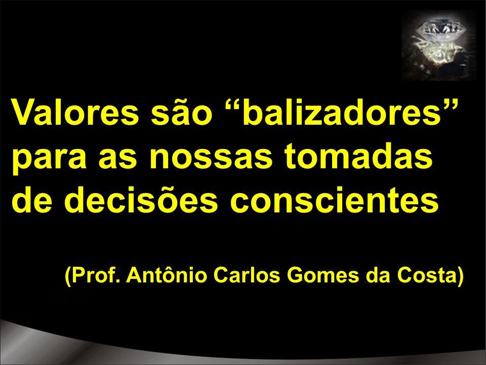 Valores são balizadores para as nossas tomadas de decisões conscientes (Prof. Antônio Carlos Gomes da Costa)