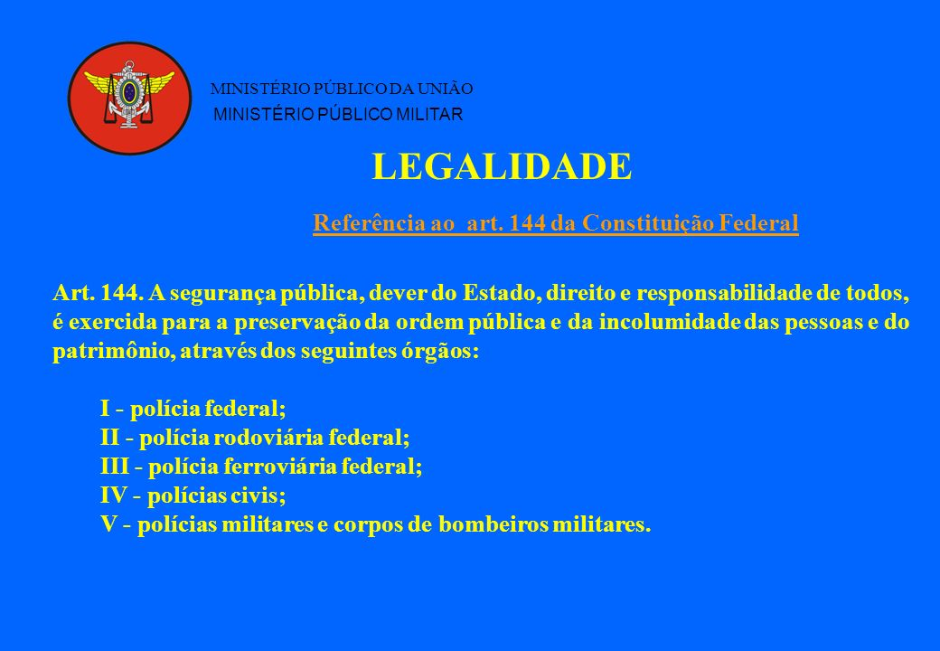 LEGALIDADE MINISTÉRIO PÚBLICO DA UNIÃO MINISTÉRIO PÚBLICO MILITAR Referência ao art. 144 da Constituição Federal Art. 144. A segurança pública, dever
