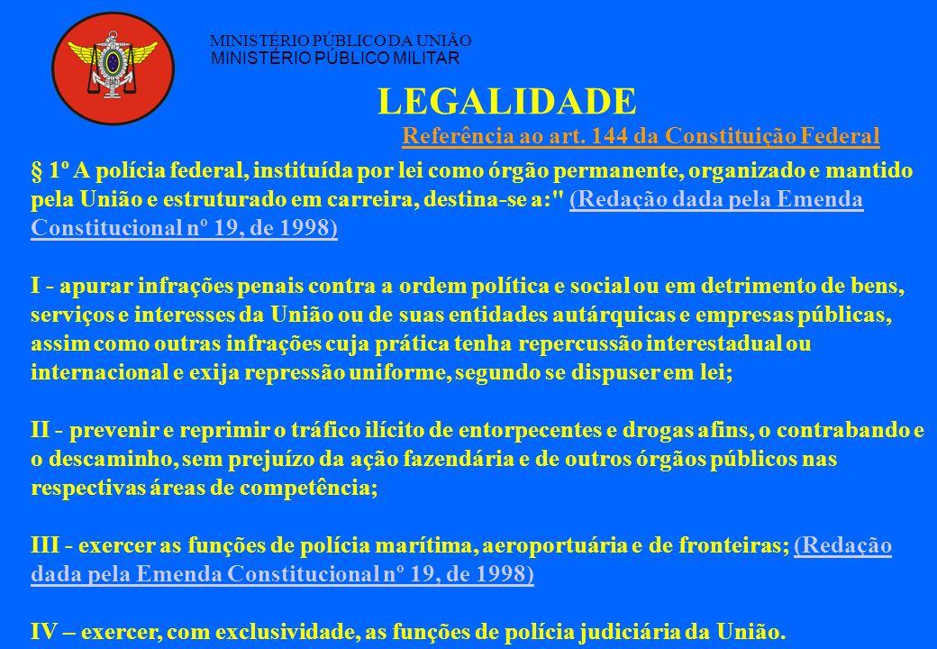 LEGALIDADE MINISTÉRIO PÚBLICO DA UNIÃO MINISTÉRIO PÚBLICO MILITAR § 1º A polícia federal, instituída por lei como órgão permanente, organizado e manti