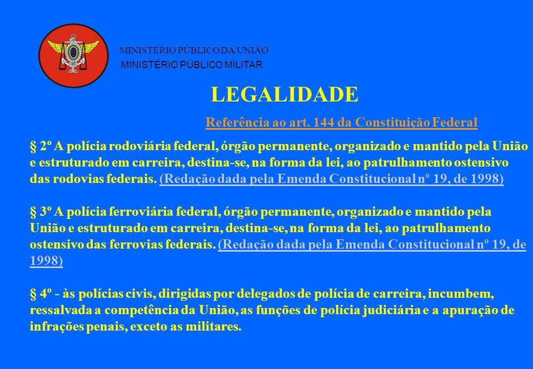LEGALIDADE MINISTÉRIO PÚBLICO DA UNIÃO MINISTÉRIO PÚBLICO MILITAR § 2º A polícia rodoviária federal, órgão permanente, organizado e mantido pela União e estruturado em carreira, destina-se, na forma da lei, ao patrulhamento ostensivo das rodovias federais.