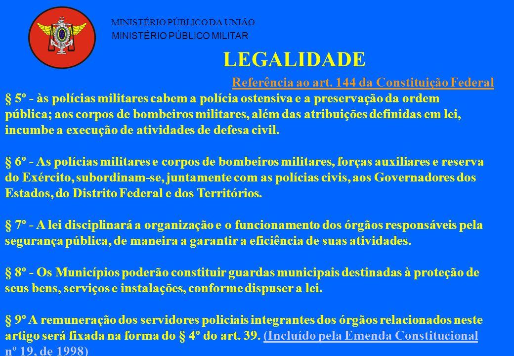 LEGALIDADE MINISTÉRIO PÚBLICO DA UNIÃO MINISTÉRIO PÚBLICO MILITAR § 5º - às polícias militares cabem a polícia ostensiva e a preservação da ordem pública; aos corpos de bombeiros militares, além das atribuições definidas em lei, incumbe a execução de atividades de defesa civil.
