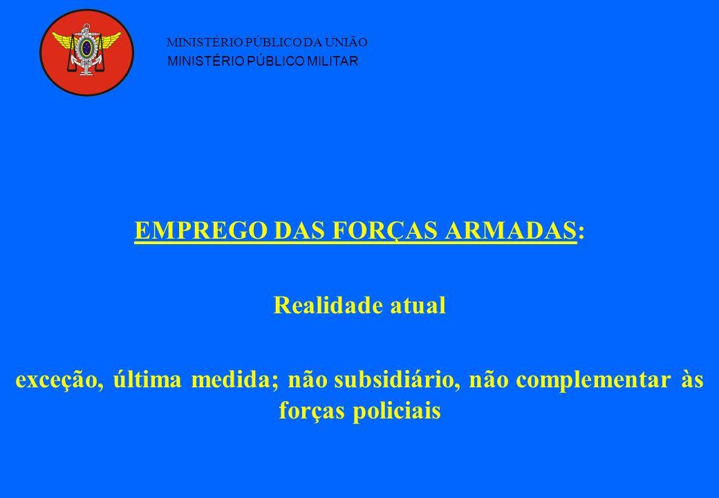 EMPREGO DAS FORÇAS ARMADAS: Realidade atual exceção, última medida; não subsidiário, não complementar às forças policiais MINISTÉRIO PÚBLICO DA UNIÃO MINISTÉRIO PÚBLICO MILITAR