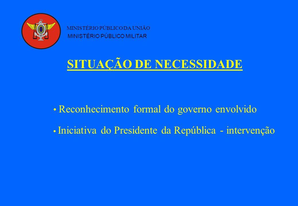 SITUAÇÃO DE NECESSIDADE MINISTÉRIO PÚBLICO DA UNIÃO MINISTÉRIO PÚBLICO MILITAR Reconhecimento formal do governo envolvido Iniciativa do Presidente da República - intervenção