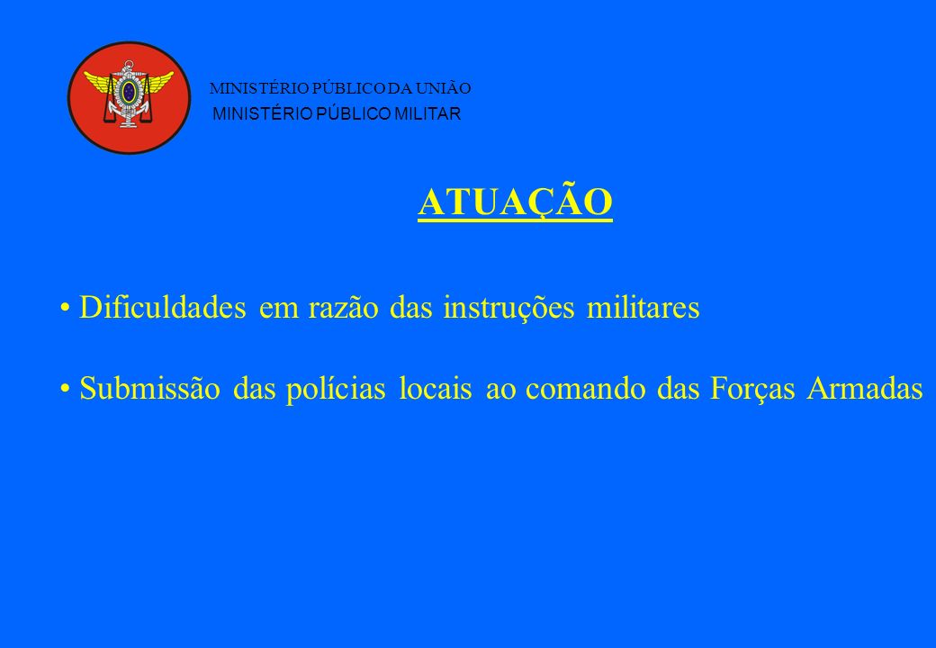 ATUAÇÃO MINISTÉRIO PÚBLICO DA UNIÃO MINISTÉRIO PÚBLICO MILITAR Dificuldades em razão das instruções militares Submissão das polícias locais ao comando das Forças Armadas